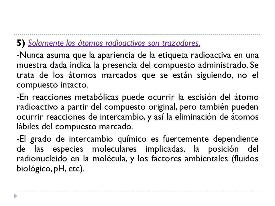 5) Solamente los átomos radioactivos son trazadores. -Nunca asuma que la apariencia de la etiqueta radioactiva en una muestra dada indica la presencia