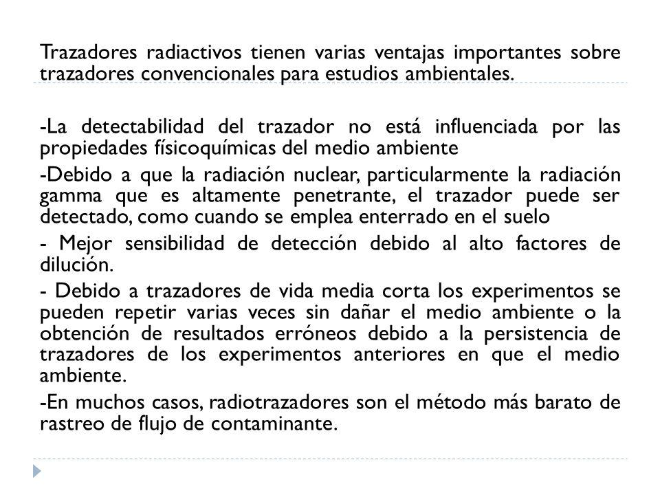 Trazadores radiactivos tienen varias ventajas importantes sobre trazadores convencionales para estudios ambientales. -La detectabilidad del trazador n