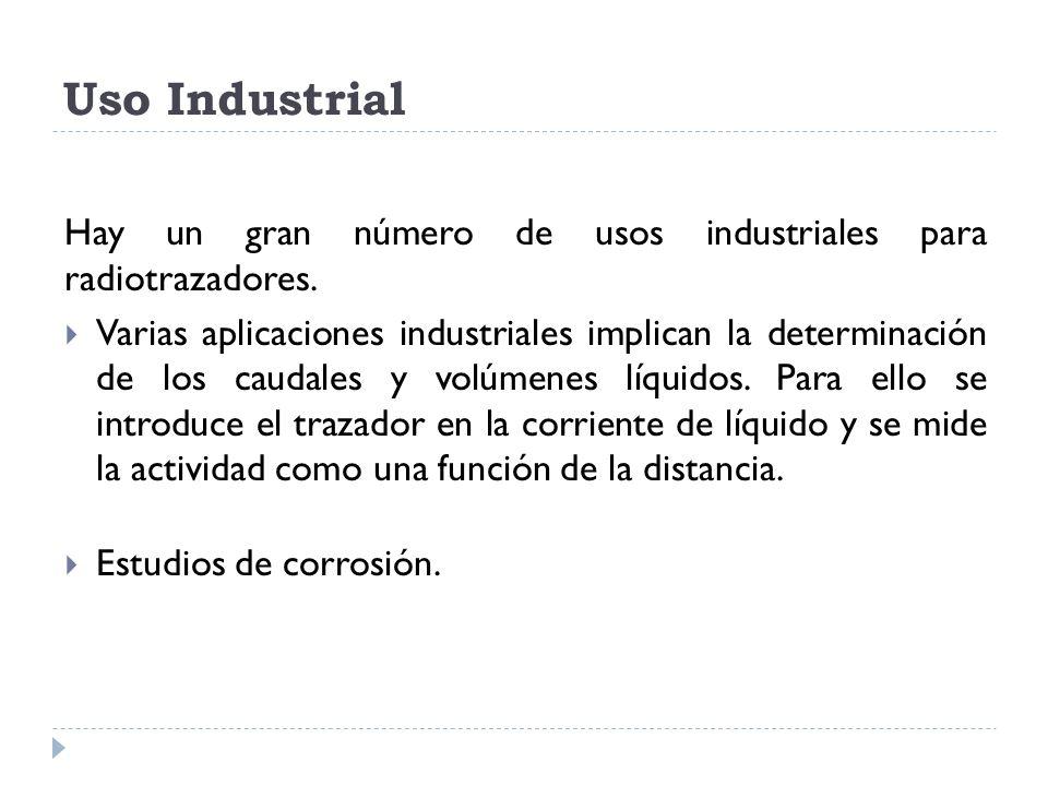 Uso Industrial Hay un gran número de usos industriales para radiotrazadores. Varias aplicaciones industriales implican la determinación de los caudale