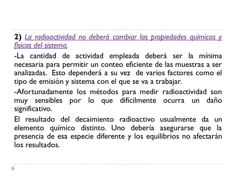 2) La radioactividad no deberá cambiar las propiedades químicas y físicas del sistema. -La cantidad de actividad empleada deberá ser la mínima necesar