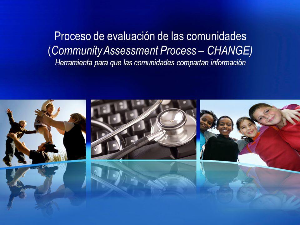 Proceso de evaluación de las comunidades ( Community Assessment Process – CHANGE) Herramienta para que las comunidades compartan información