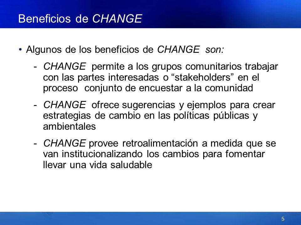 5 Beneficios de CHANGE Algunos de los beneficios de CHANGE son: -CHANGE permite a los grupos comunitarios trabajar con las partes interesadas o stakeholders en el proceso conjunto de encuestar a la comunidad -CHANGE ofrece sugerencias y ejemplos para crear estrategias de cambio en las políticas públicas y ambientales -CHANGE provee retroalimentación a medida que se van institucionalizando los cambios para fomentar llevar una vida saludable