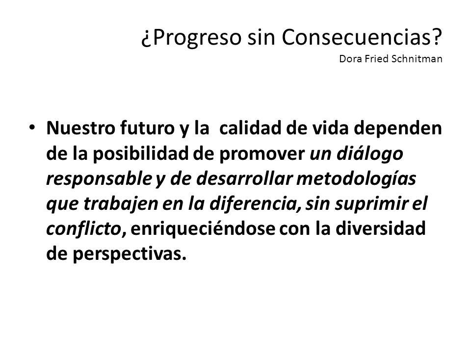 ¿Progreso sin Consecuencias? Dora Fried Schnitman Nuestro futuro y la calidad de vida dependen de la posibilidad de promover un diálogo responsable y
