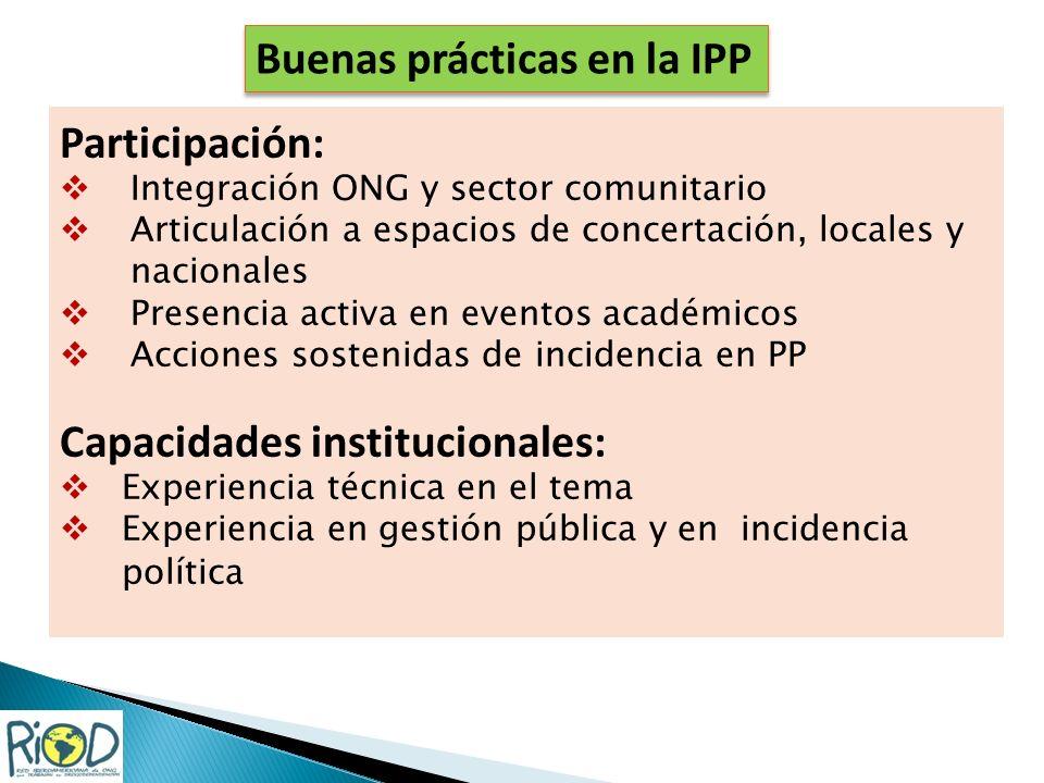 Buenas prácticas en la IPP Participación: Integración ONG y sector comunitario Articulación a espacios de concertación, locales y nacionales Presencia activa en eventos académicos Acciones sostenidas de incidencia en PP Capacidades institucionales: Experiencia técnica en el tema Experiencia en gestión pública y en incidencia política