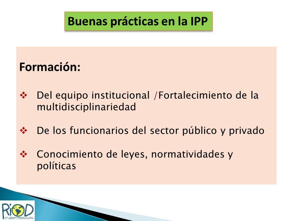 Formación: Del equipo institucional /Fortalecimiento de la multidisciplinariedad De los funcionarios del sector público y privado Conocimiento de leyes, normatividades y políticas Buenas prácticas en la IPP