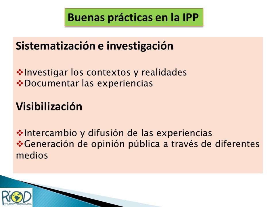 Sistematización e investigación Investigar los contextos y realidades Documentar las experiencias Visibilización Intercambio y difusión de las experiencias Generación de opinión pública a través de diferentes medios Buenas prácticas en la IPP