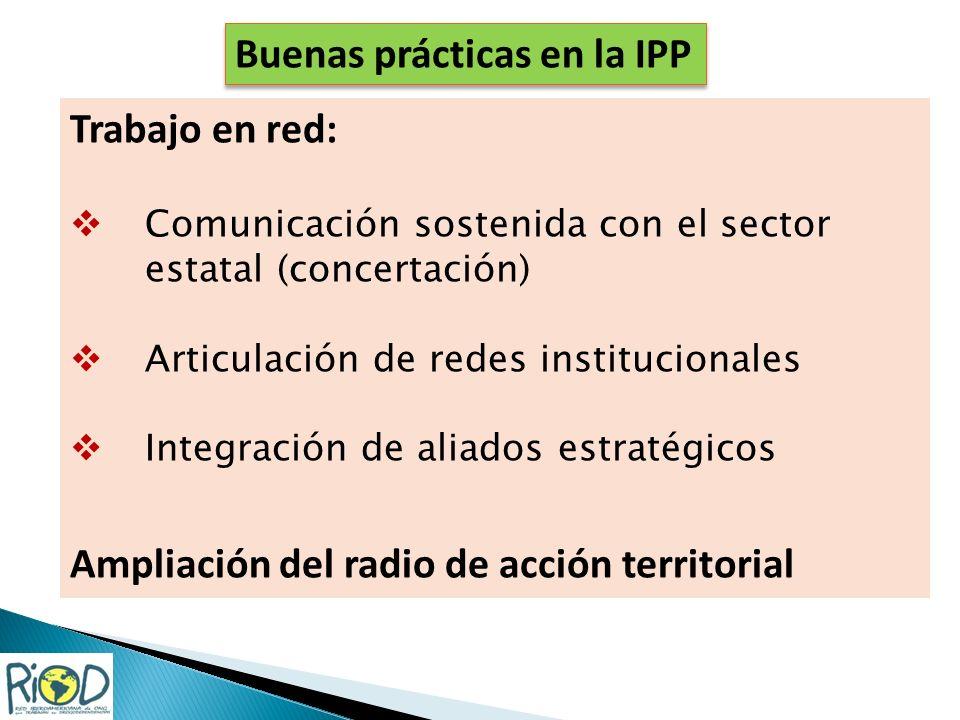 Trabajo en red: Comunicación sostenida con el sector estatal (concertación) Articulación de redes institucionales Integración de aliados estratégicos Ampliación del radio de acción territorial Buenas prácticas en la IPP