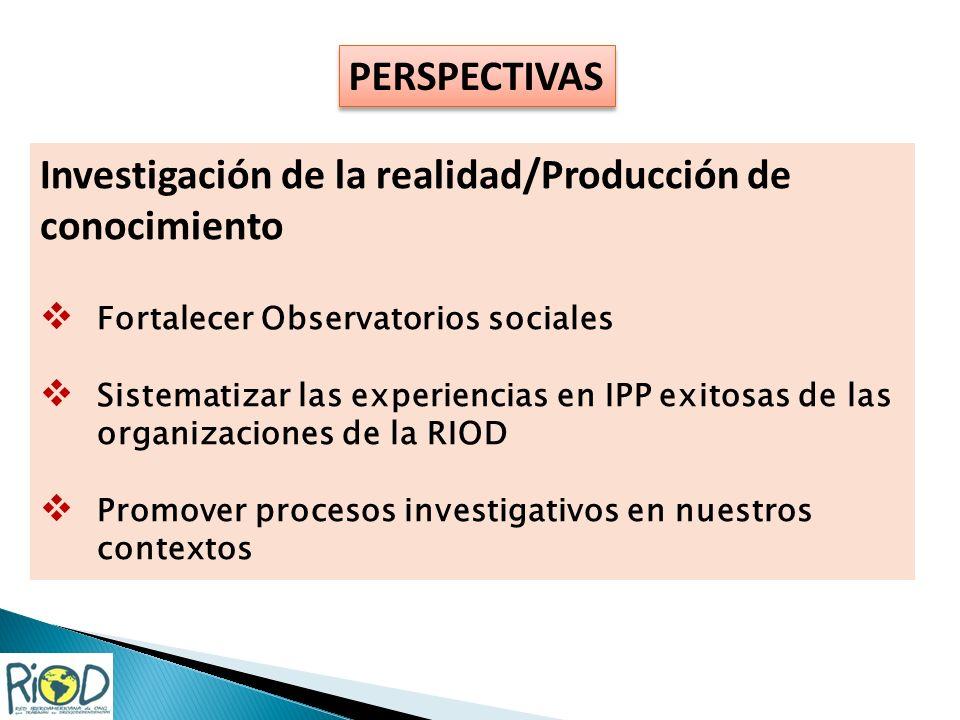 PERSPECTIVAS Investigación de la realidad/Producción de conocimiento Fortalecer Observatorios sociales Sistematizar las experiencias en IPP exitosas de las organizaciones de la RIOD Promover procesos investigativos en nuestros contextos