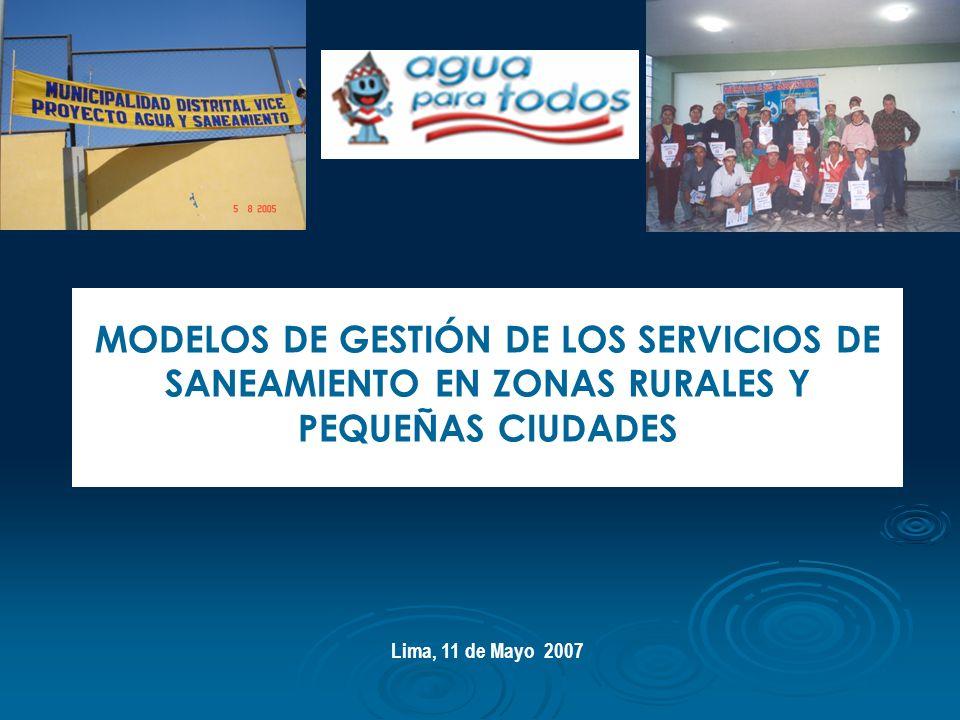 MODELOS DE GESTIÓN DE LOS SERVICIOS DE SANEAMIENTO EN ZONAS RURALES Y PEQUEÑAS CIUDADES Lima, 11 de Mayo 2007