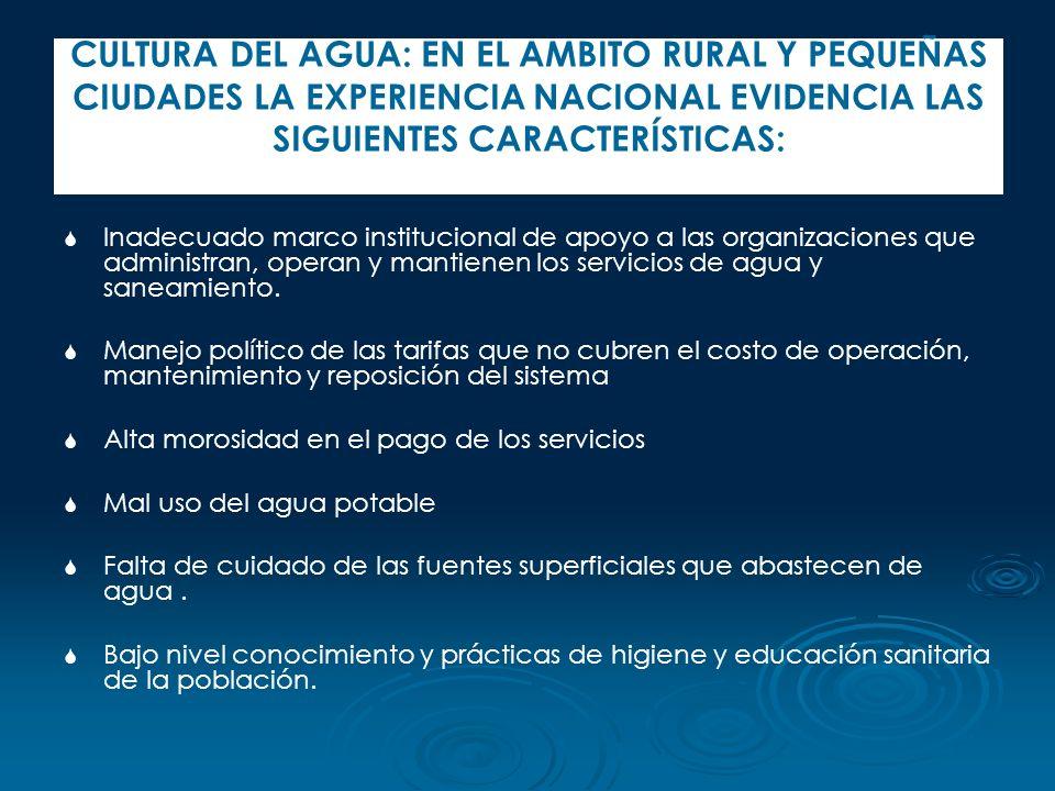 CULTURA DEL AGUA: EN EL AMBITO RURAL Y PEQUEÑAS CIUDADES LA EXPERIENCIA NACIONAL EVIDENCIA LAS SIGUIENTES CARACTERÍSTICAS: Inadecuado marco institucio