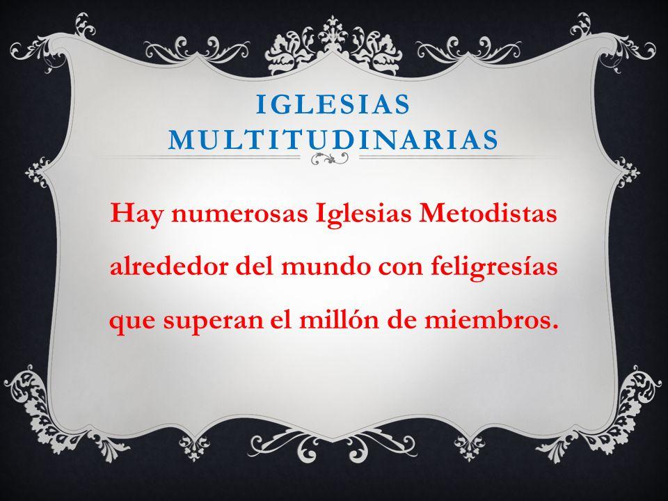 IGLESIAS MULTITUDINARIAS Hay numerosas Iglesias Metodistas alrededor del mundo con feligresías que superan el millón de miembros.