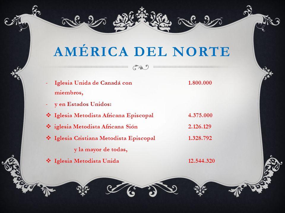AMÉRICA DEL NORTE -Iglesia Unida de Canadá con 1.800.000 miembros, -y en Estados Unidos: Iglesia Metodista Africana Episcopal 4.375.000 iglesia Metodi