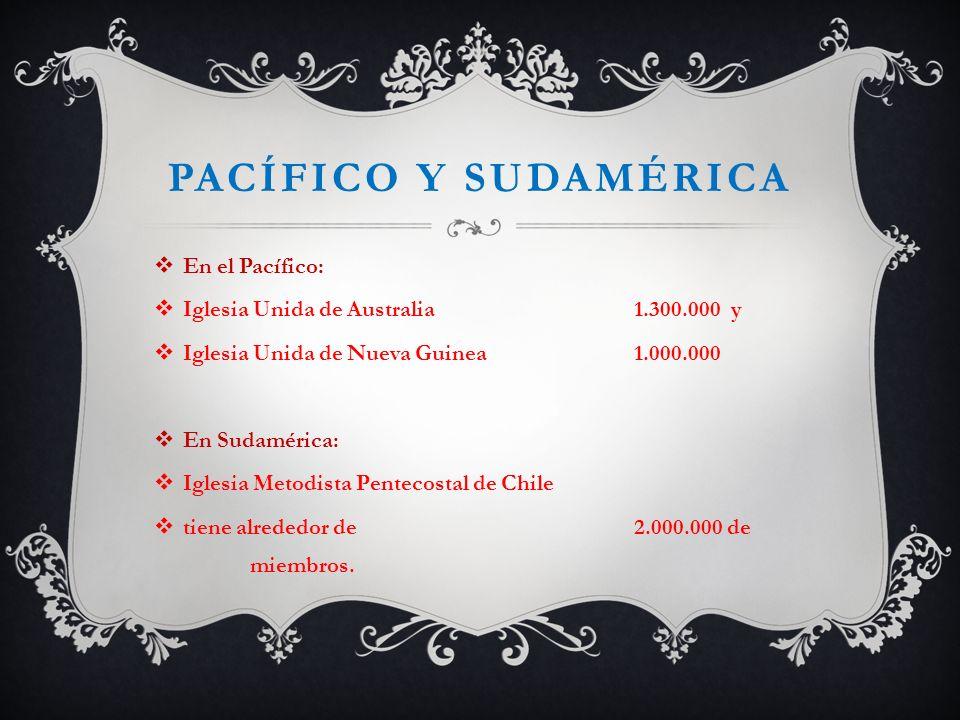 PACÍFICO Y SUDAMÉRICA En el Pacífico: Iglesia Unida de Australia 1.300.000 y Iglesia Unida de Nueva Guinea 1.000.000 En Sudamérica: Iglesia Metodista