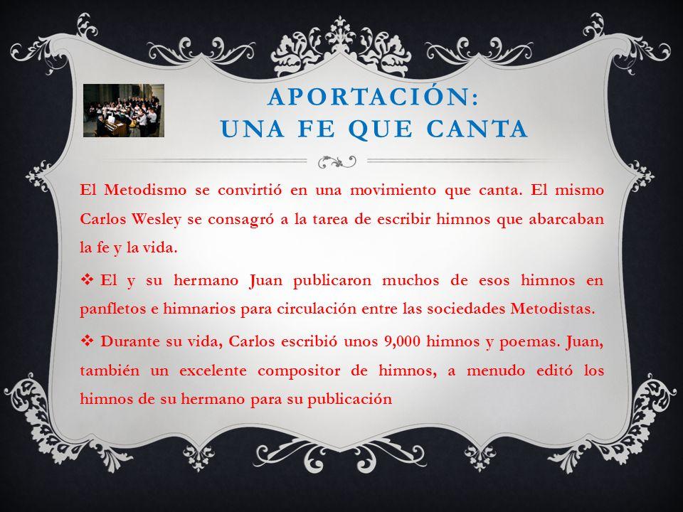 APORTACIÓN: UNA FE QUE CANTA El Metodismo se convirtió en una movimiento que canta. El mismo Carlos Wesley se consagró a la tarea de escribir himnos q