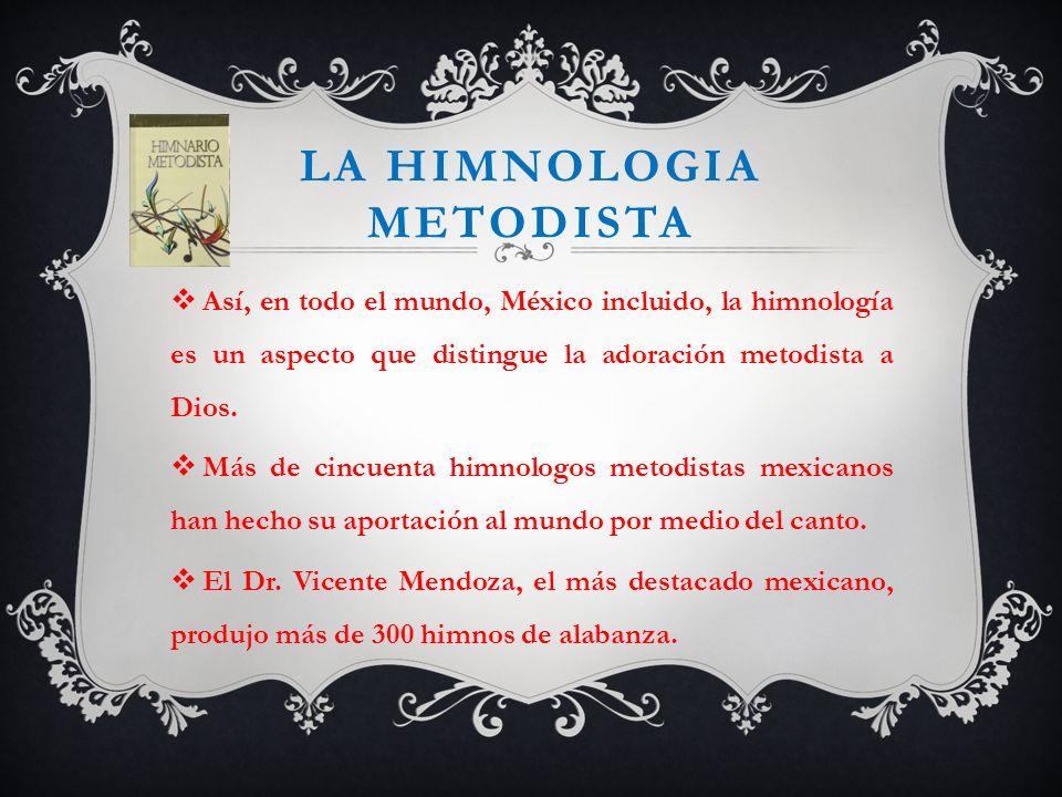 LA HIMNOLOGIA METODISTA Así, en todo el mundo, México incluido, la himnología es un aspecto que distingue la adoración metodista a Dios. Más de cincue
