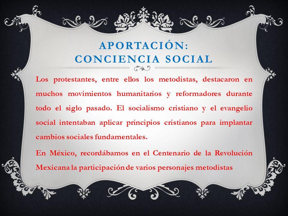 APORTACIÓN: CONCIENCIA SOCIAL Los protestantes, entre ellos los metodistas, destacaron en muchos movimientos humanitarios y reformadores durante todo