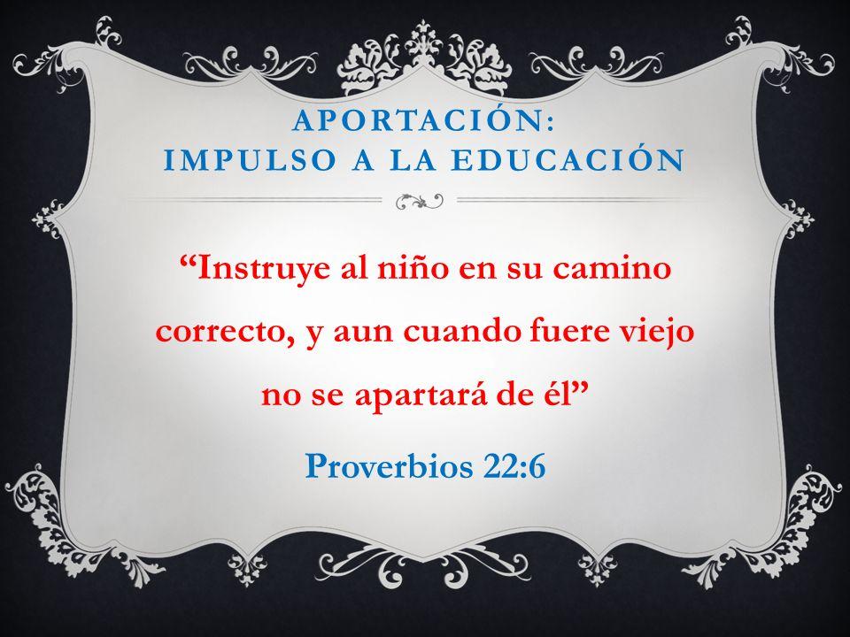 APORTACIÓN: IMPULSO A LA EDUCACIÓN Instruye al niño en su camino correcto, y aun cuando fuere viejo no se apartará de él Proverbios 22:6