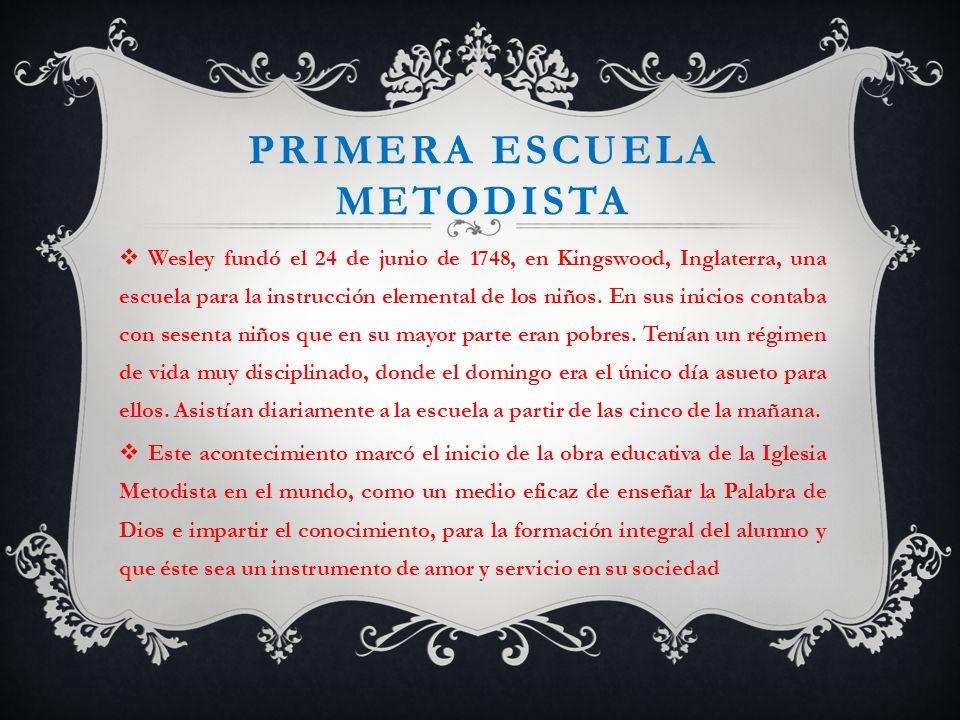PRIMERA ESCUELA METODISTA Wesley fundó el 24 de junio de 1748, en Kingswood, Inglaterra, una escuela para la instrucción elemental de los niños. En su
