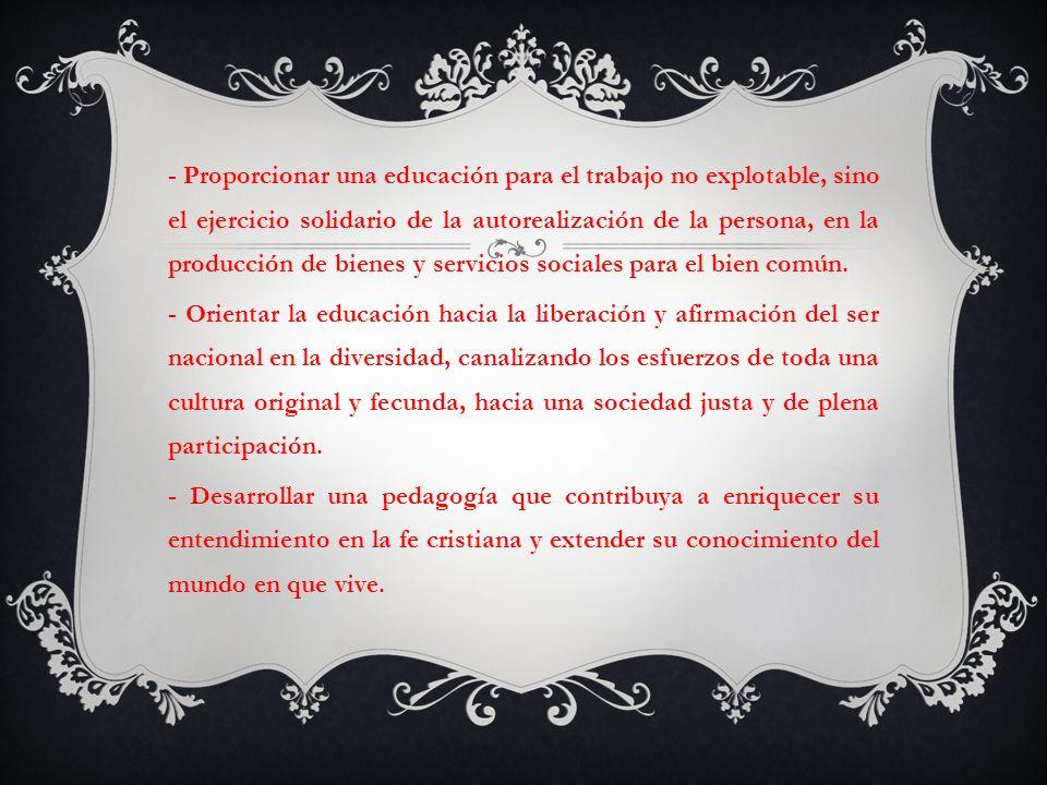 - Proporcionar una educación para el trabajo no explotable, sino el ejercicio solidario de la autorealización de la persona, en la producción de biene