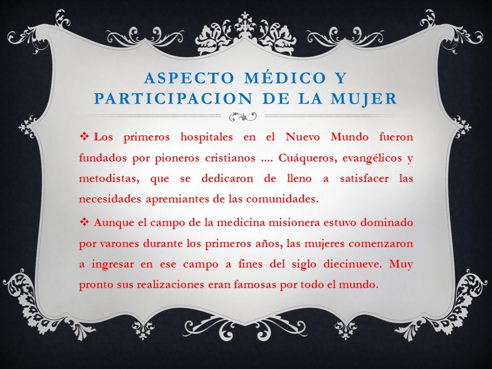 ASPECTO MÉDICO Y PARTICIPACION DE LA MUJER Los primeros hospitales en el Nuevo Mundo fueron fundados por pioneros cristianos.... Cuáqueros, evangélico