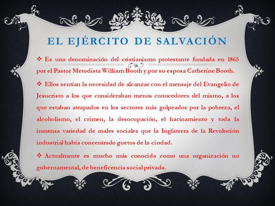 EL EJÉRCITO DE SALVACIÓN Es una denominación del cristianismo protestante fundada en 1865 por el Pastor Metodista William Booth y por su esposa Cather