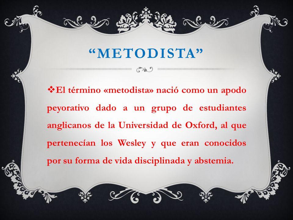 METODISTA El término «metodista» nació como un apodo peyorativo dado a un grupo de estudiantes anglicanos de la Universidad de Oxford, al que pertenec