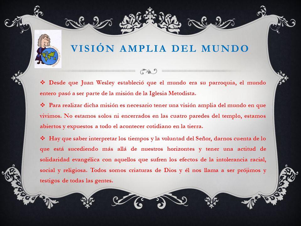 VISIÓN AMPLIA DEL MUNDO Desde que Juan Wesley estableció que el mundo era su parroquia, el mundo entero pasó a ser parte de la misión de la Iglesia Me