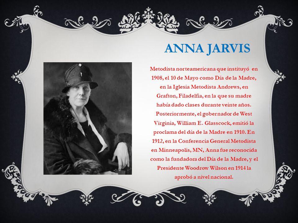 ANNA JARVIS Metodista norteamericana que instituyó en 1908, el 10 de Mayo como Día de la Madre, en la Iglesia Metodista Andrews, en Grafton, Filadelfi