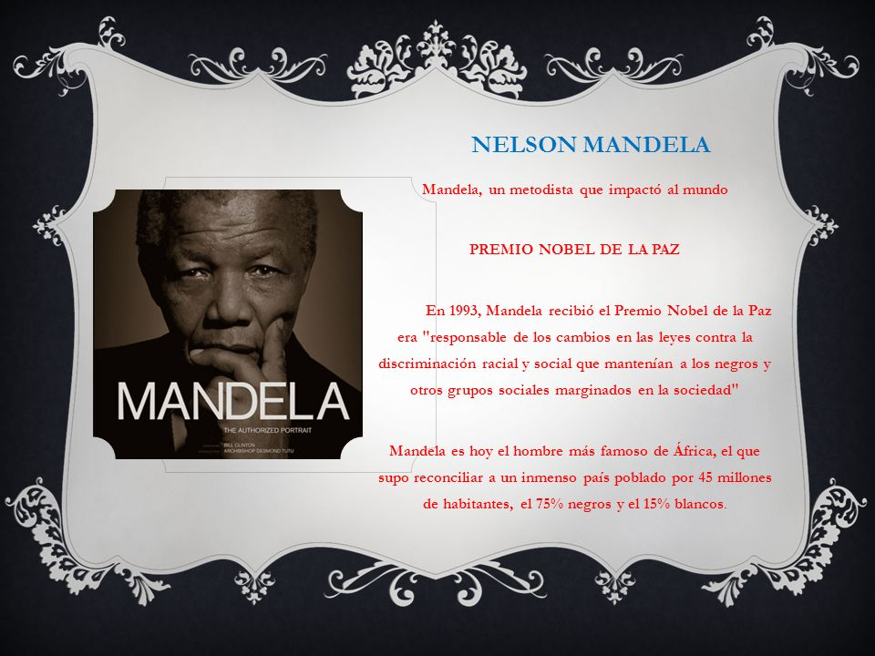NELSON MANDELA Mandela, un metodista que impactó al mundo PREMIO NOBEL DE LA PAZ En 1993, Mandela recibió el Premio Nobel de la Paz era