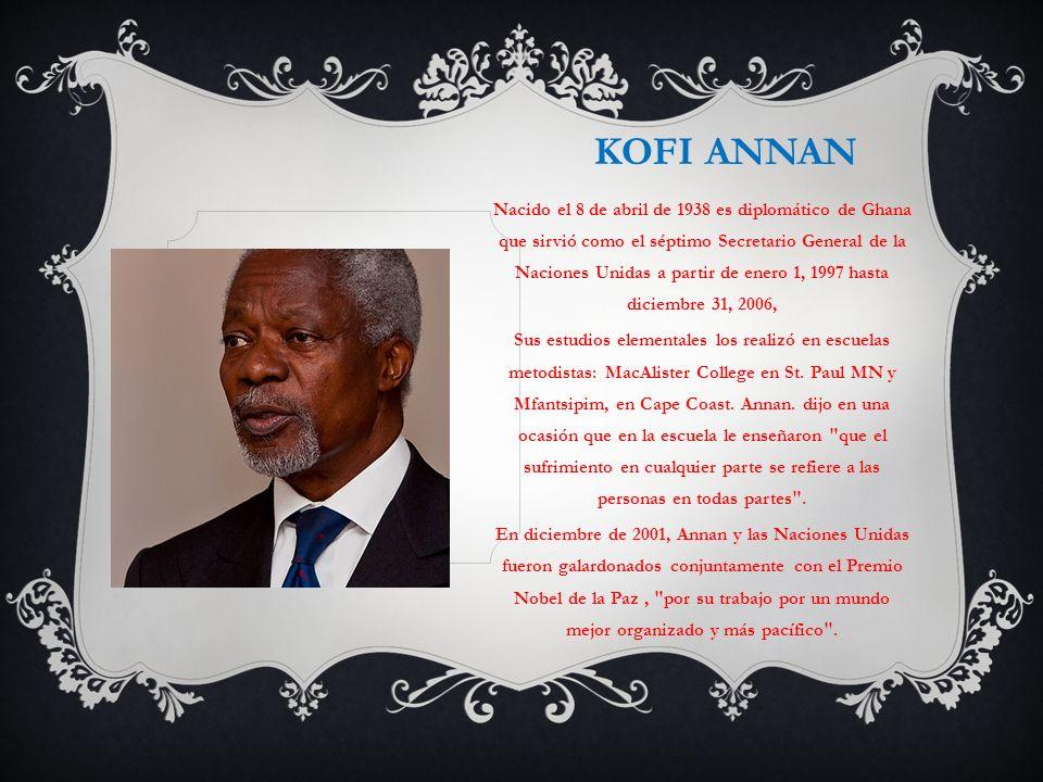 KOFI ANNAN Nacido el 8 de abril de 1938 es diplomático de Ghana que sirvió como el séptimo Secretario General de la Naciones Unidas a partir de enero