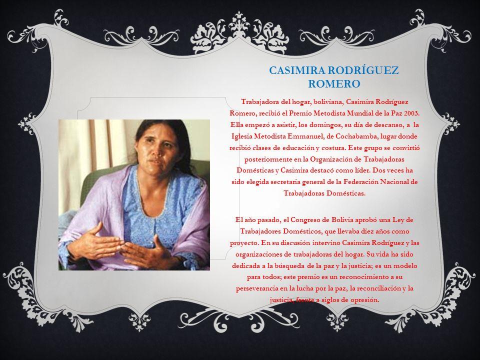 CASIMIRA RODRÍGUEZ ROMERO Trabajadora del hogar, boliviana, Casimira Rodríguez Romero, recibió el Premio Metodista Mundial de la Paz 2003. Ella empezó