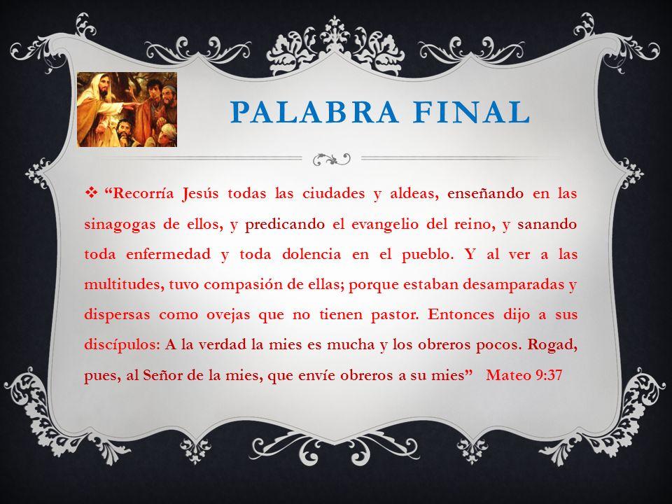 PALABRA FINAL Recorría Jesús todas las ciudades y aldeas, enseñando en las sinagogas de ellos, y predicando el evangelio del reino, y sanando toda enf