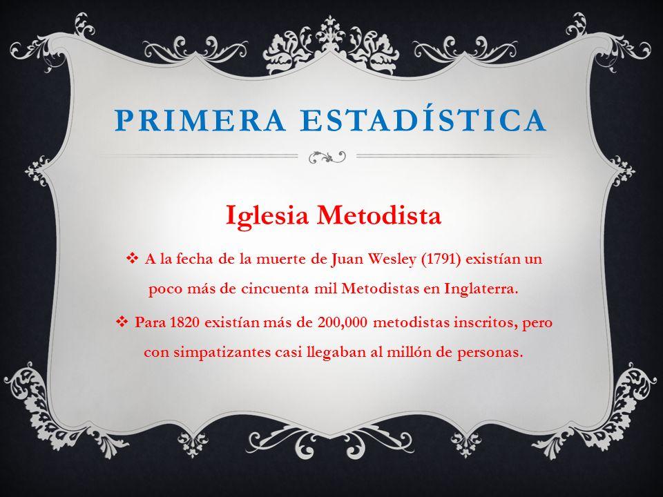PRIMERA ESTADÍSTICA Iglesia Metodista A la fecha de la muerte de Juan Wesley (1791) existían un poco más de cincuenta mil Metodistas en Inglaterra. Pa
