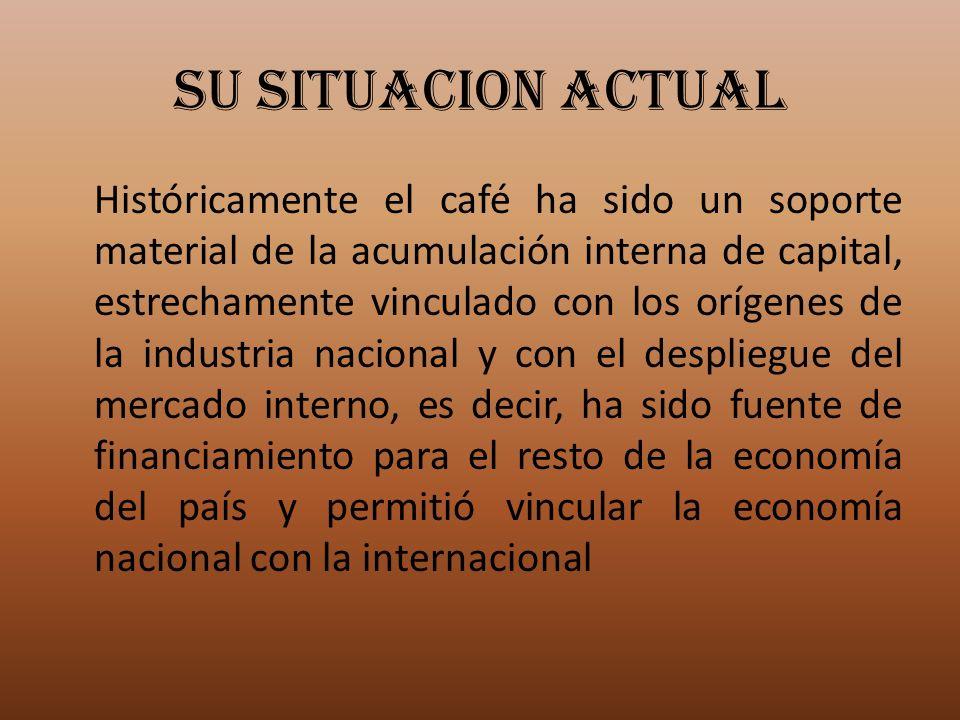 SU SITUACION ACTUAL Históricamente el café ha sido un soporte material de la acumulación interna de capital, estrechamente vinculado con los orígenes