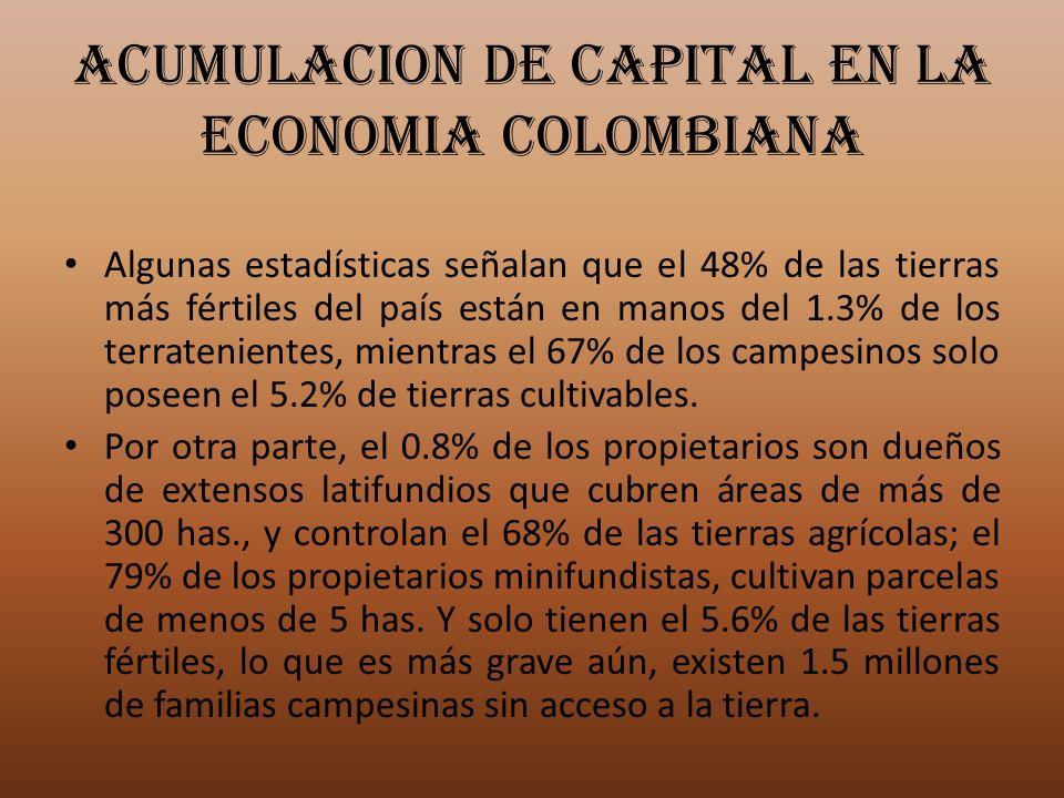 ACUMULACION DE CAPITAL EN LA ECONOMIA COLOMBIANA Algunas estadísticas señalan que el 48% de las tierras más fértiles del país están en manos del 1.3%