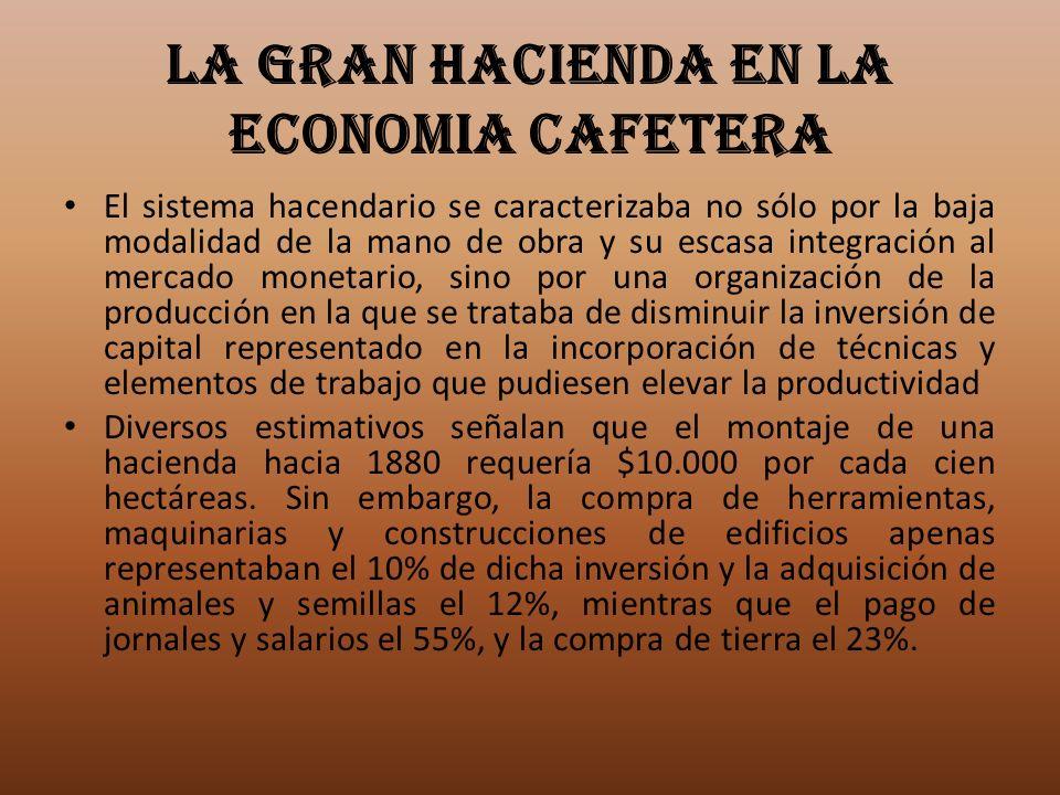LA GRAN HACIENDA EN LA ECONOMIA CAFETERA El sistema hacendario se caracterizaba no sólo por la baja modalidad de la mano de obra y su escasa integraci