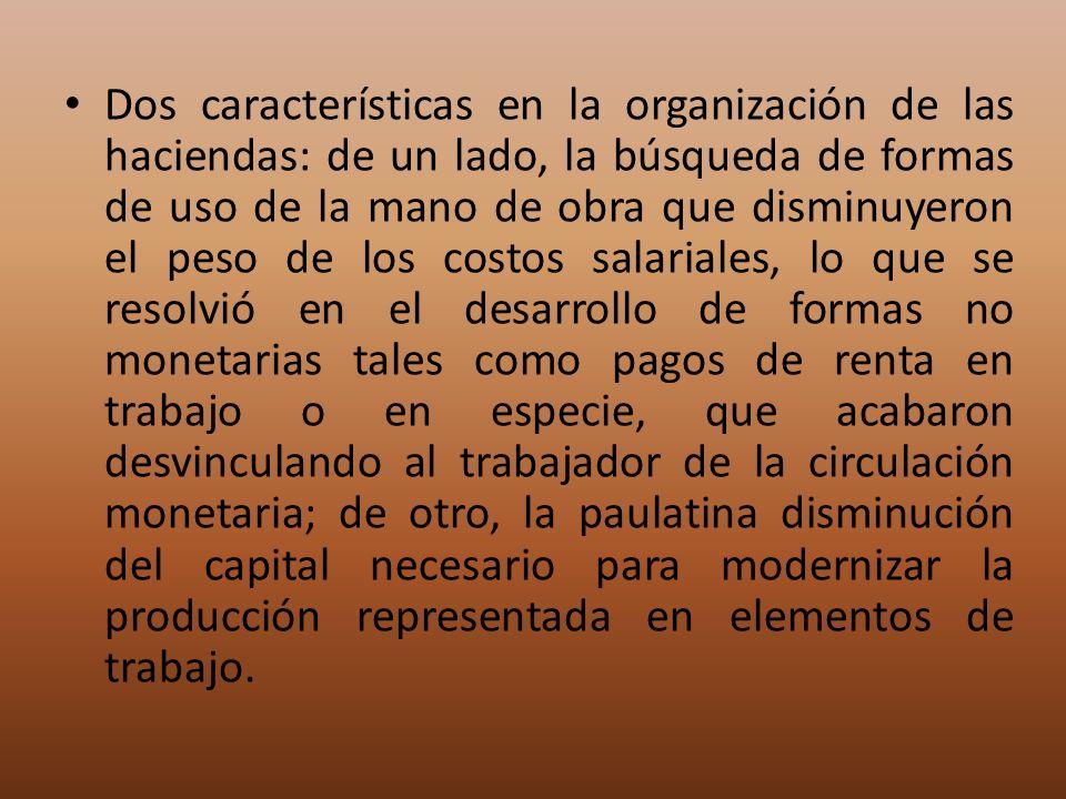 Dos características en la organización de las haciendas: de un lado, la búsqueda de formas de uso de la mano de obra que disminuyeron el peso de los c
