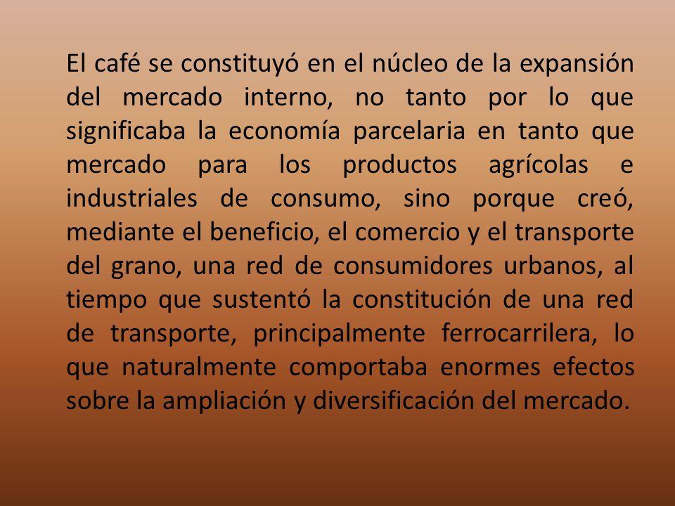 El café se constituyó en el núcleo de la expansión del mercado interno, no tanto por lo que significaba la economía parcelaria en tanto que mercado pa