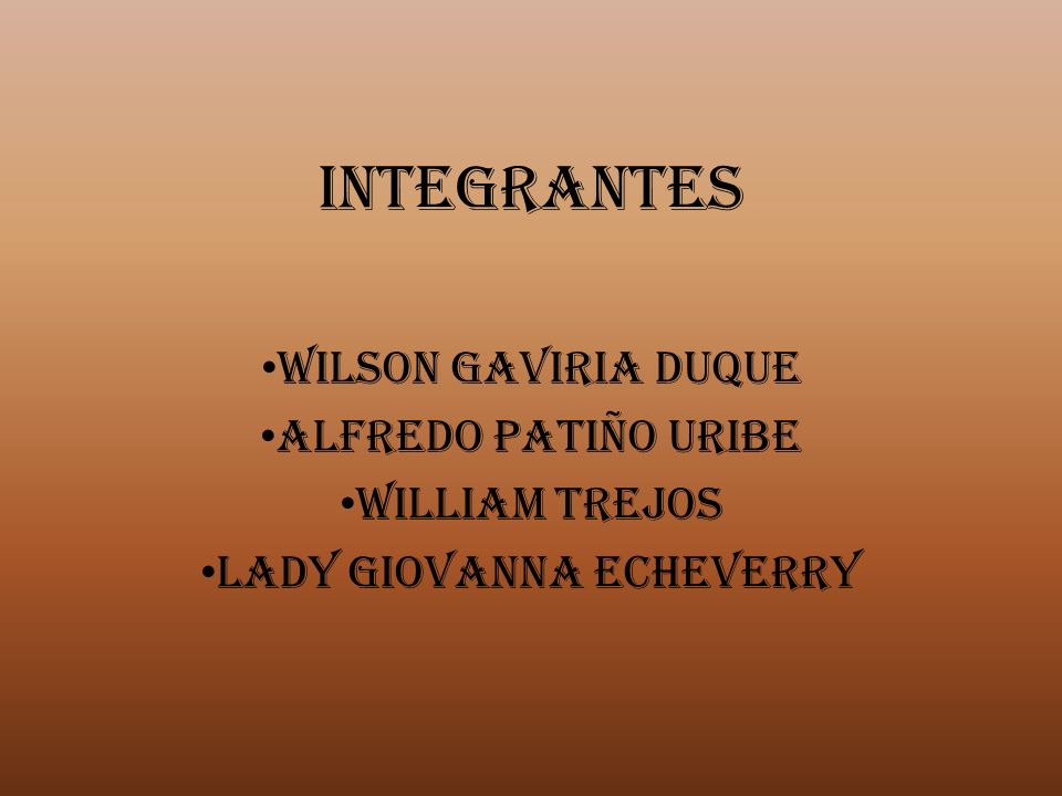 INTEGRANTES WILSON GAVIRIA DUQUE ALFREDO PATIÑO URIBE WILLIAM TREJOS LADY GIOVANNA ECHEVERRY