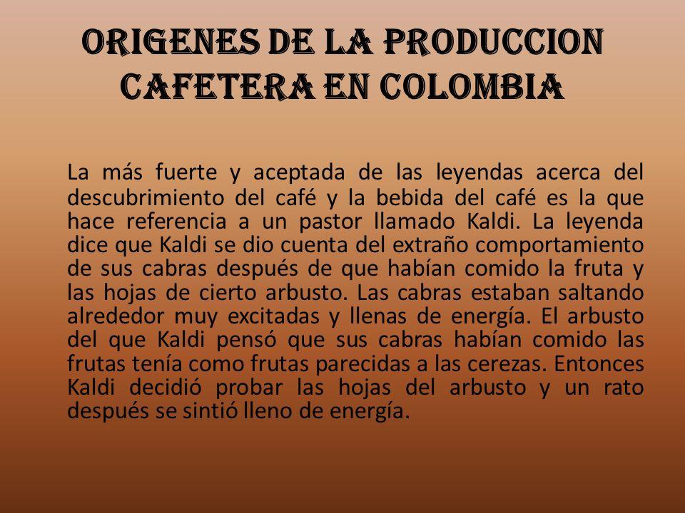 ORIGENES DE LA PRODUCCION CAFETERA EN COLOMBIA La más fuerte y aceptada de las leyendas acerca del descubrimiento del café y la bebida del café es la