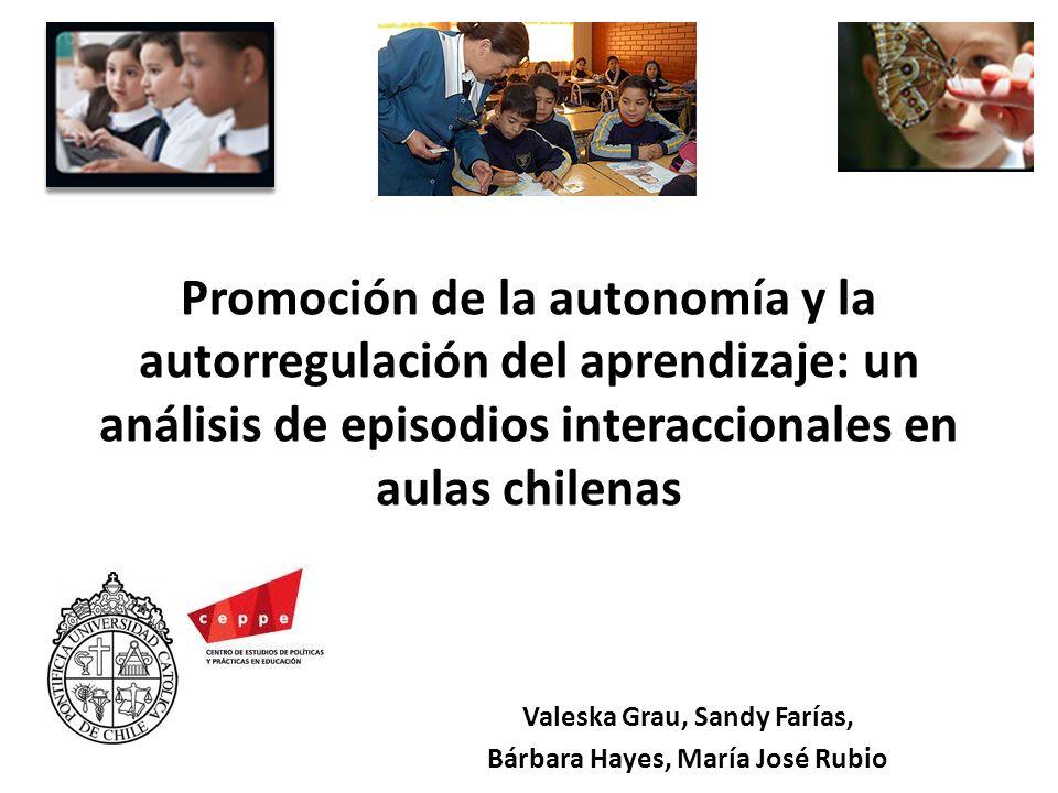 Promoción de la autonomía y la autorregulación del aprendizaje: un análisis de episodios interaccionales en aulas chilenas Valeska Grau, Sandy Farías, Bárbara Hayes, María José Rubio