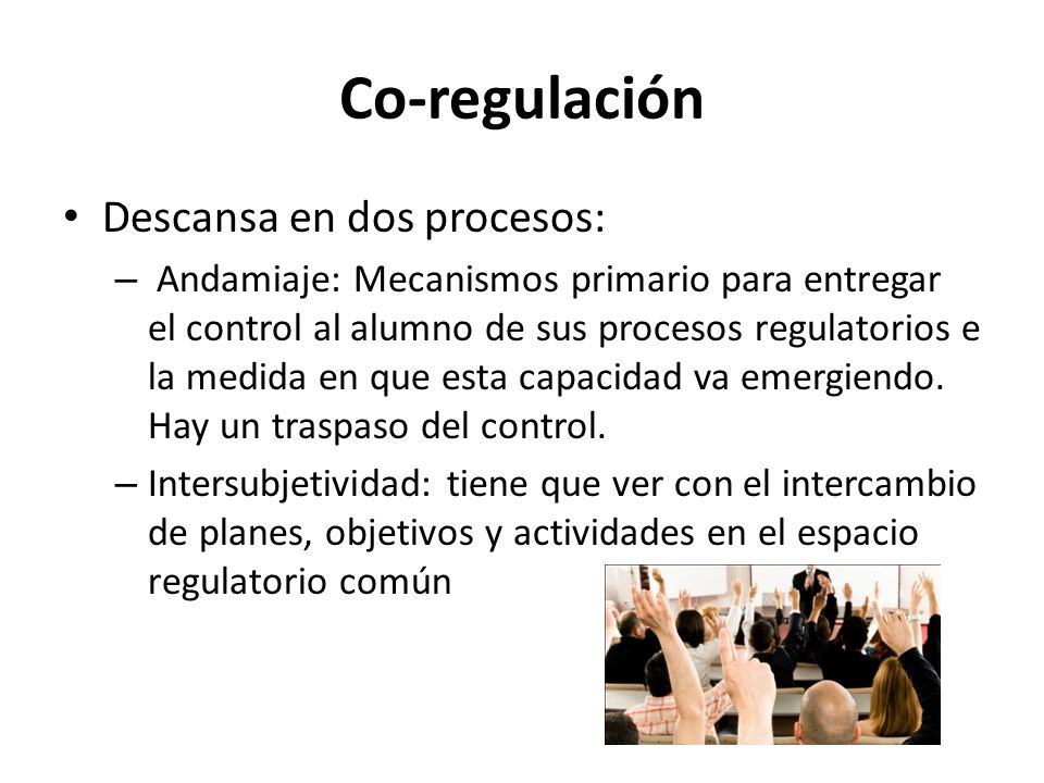 Co-regulación Descansa en dos procesos: – Andamiaje: Mecanismos primario para entregar el control al alumno de sus procesos regulatorios e la medida en que esta capacidad va emergiendo.