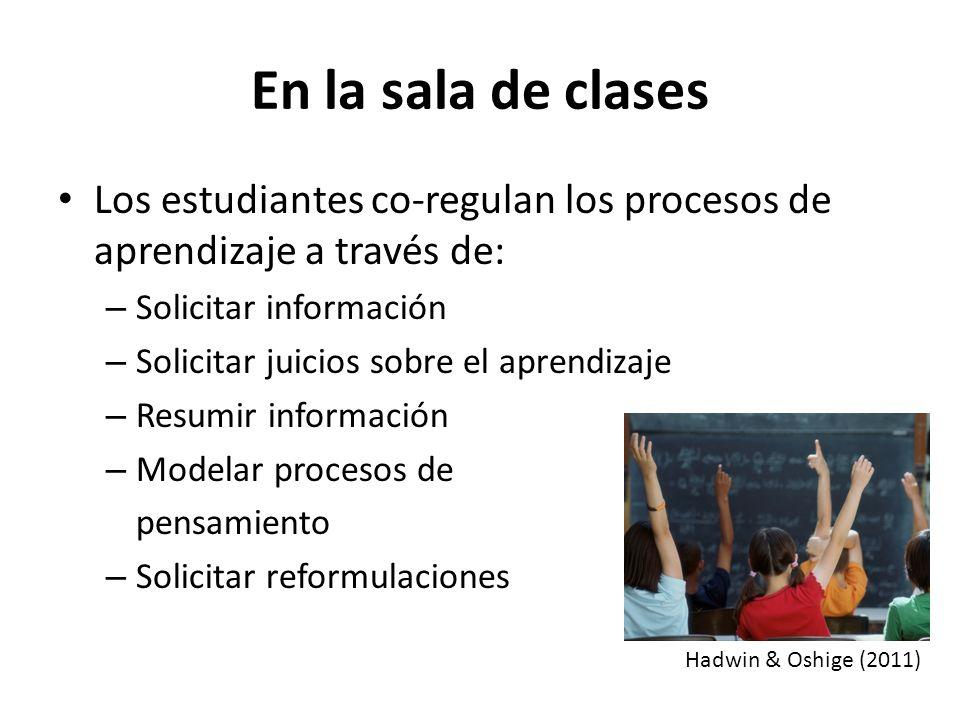 En la sala de clases Los estudiantes co-regulan los procesos de aprendizaje a través de: – Solicitar información – Solicitar juicios sobre el aprendizaje – Resumir información – Modelar procesos de pensamiento – Solicitar reformulaciones Hadwin & Oshige (2011)