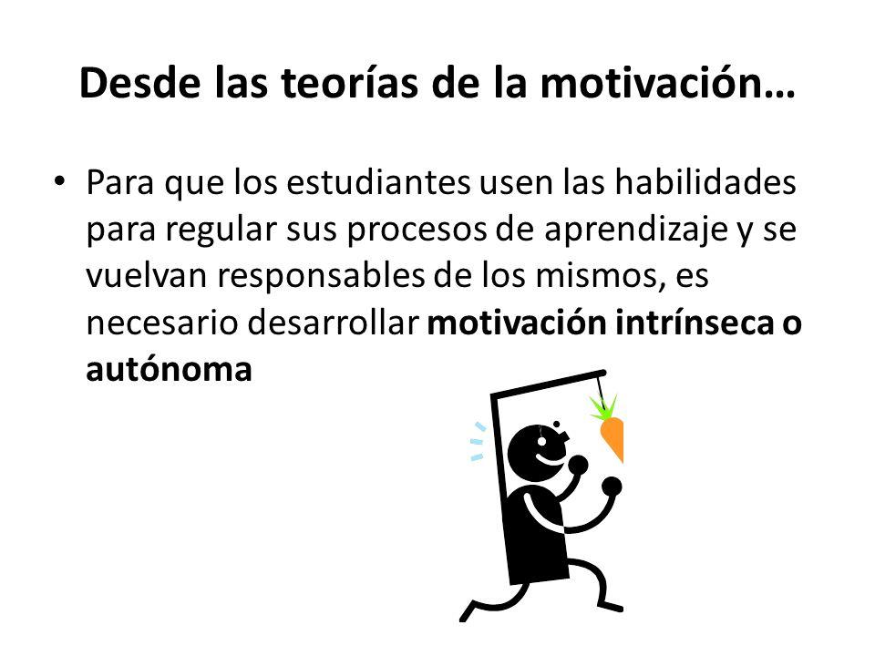 Desde las teorías de la motivación… Para que los estudiantes usen las habilidades para regular sus procesos de aprendizaje y se vuelvan responsables de los mismos, es necesario desarrollar motivación intrínseca o autónoma