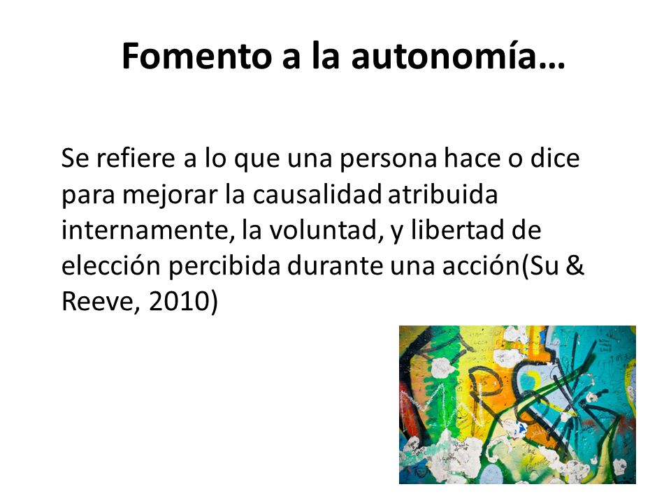 Fomento a la autonomía… Se refiere a lo que una persona hace o dice para mejorar la causalidad atribuida internamente, la voluntad, y libertad de elección percibida durante una acción(Su & Reeve, 2010)