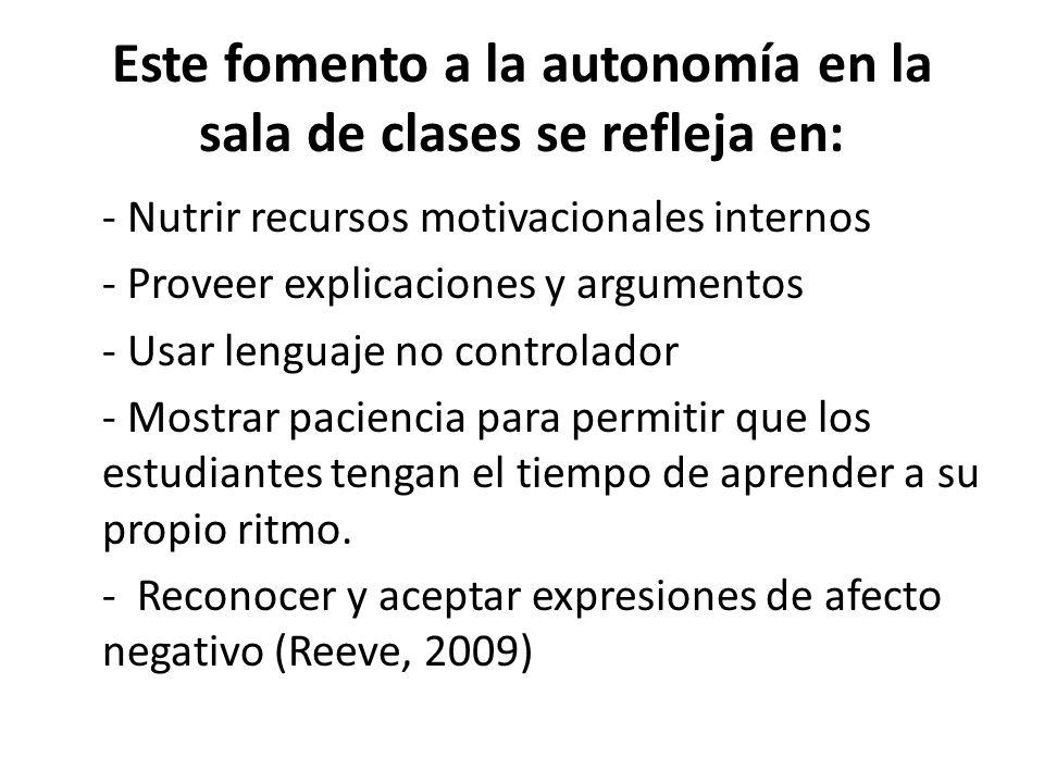 Este fomento a la autonomía en la sala de clases se refleja en: - Nutrir recursos motivacionales internos - Proveer explicaciones y argumentos - Usar lenguaje no controlador - Mostrar paciencia para permitir que los estudiantes tengan el tiempo de aprender a su propio ritmo.
