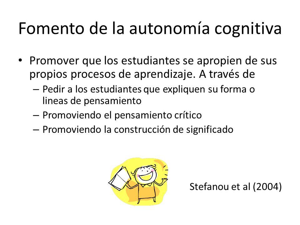 Fomento de la autonomía cognitiva Promover que los estudiantes se apropien de sus propios procesos de aprendizaje. A través de – Pedir a los estudiant
