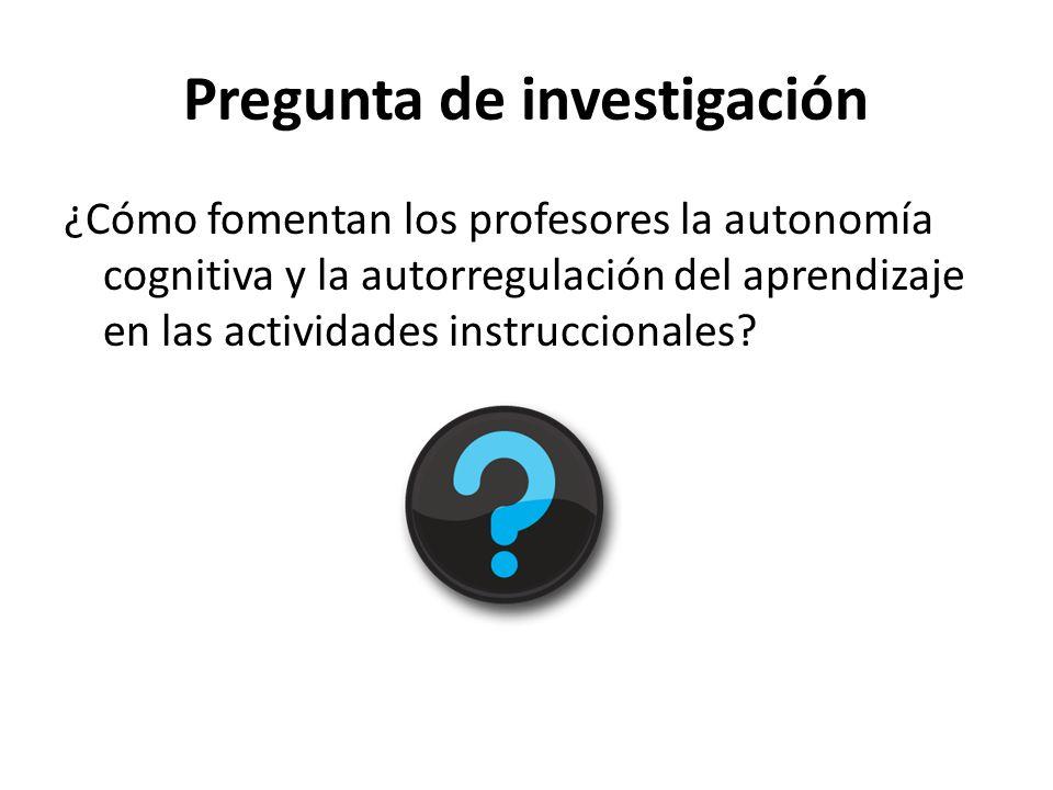 Pregunta de investigación ¿Cómo fomentan los profesores la autonomía cognitiva y la autorregulación del aprendizaje en las actividades instruccionales?