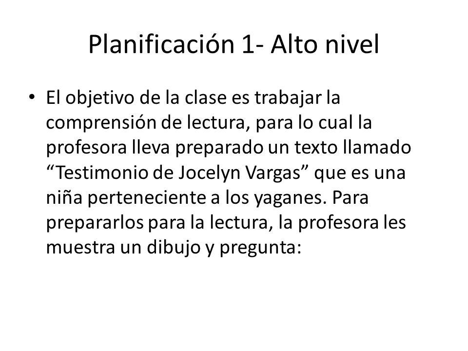 Planificación 1- Alto nivel El objetivo de la clase es trabajar la comprensión de lectura, para lo cual la profesora lleva preparado un texto llamado Testimonio de Jocelyn Vargas que es una niña perteneciente a los yaganes.