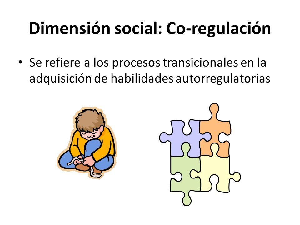 Dimensión social: Co-regulación Se refiere a los procesos transicionales en la adquisición de habilidades autorregulatorias